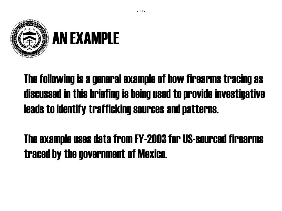 AN EXAMPLE The following is a general example of how firearms tracing as discussed in this briefing is being used to provide investigative leads to identify trafficking sources and patterns.