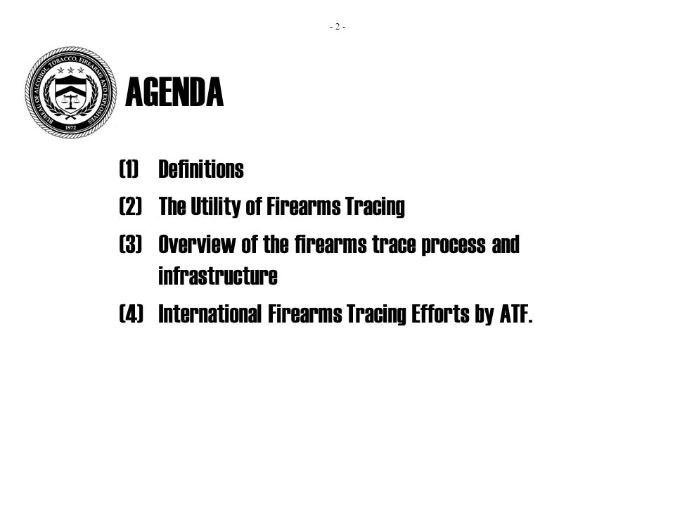 AGENDA (1)Definitions (2)The Utility of Firearms Tracing (3)Overview of the firearms trace process and infrastructure (4)International Firearms Tracing Efforts by ATF.