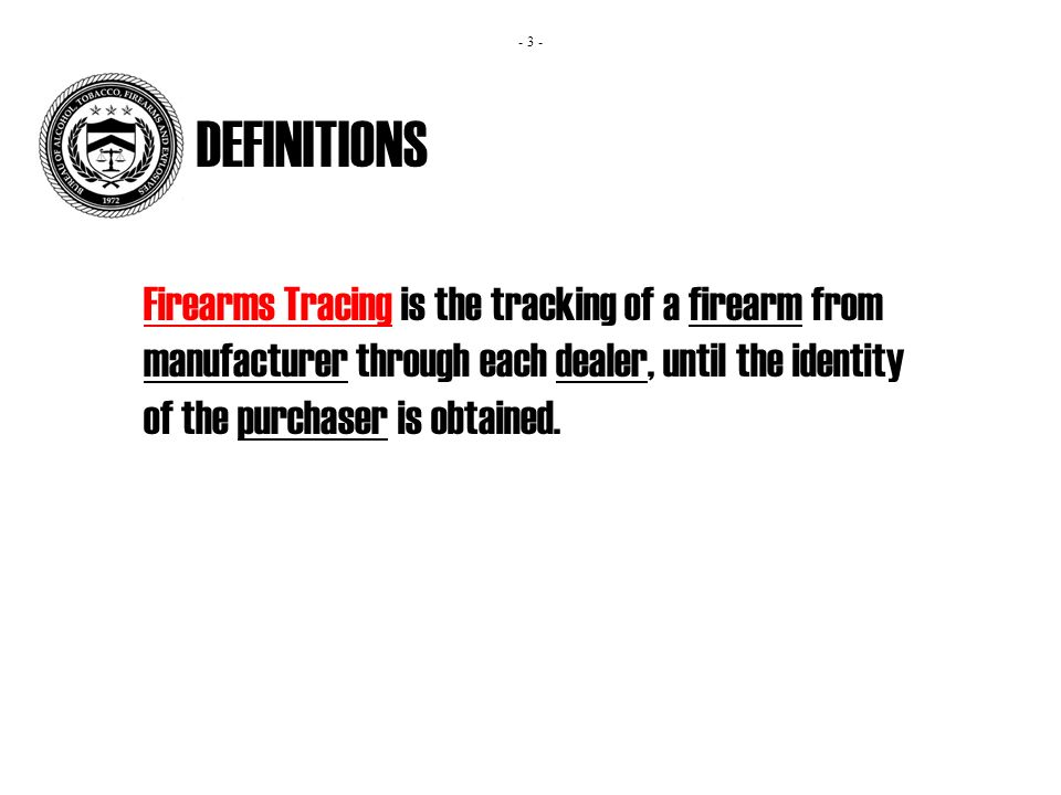 DEFINITIONS Firearms Tracing is the tracking of a firearm from manufacturer through each dealer, until the identity of the purchaser is obtained.