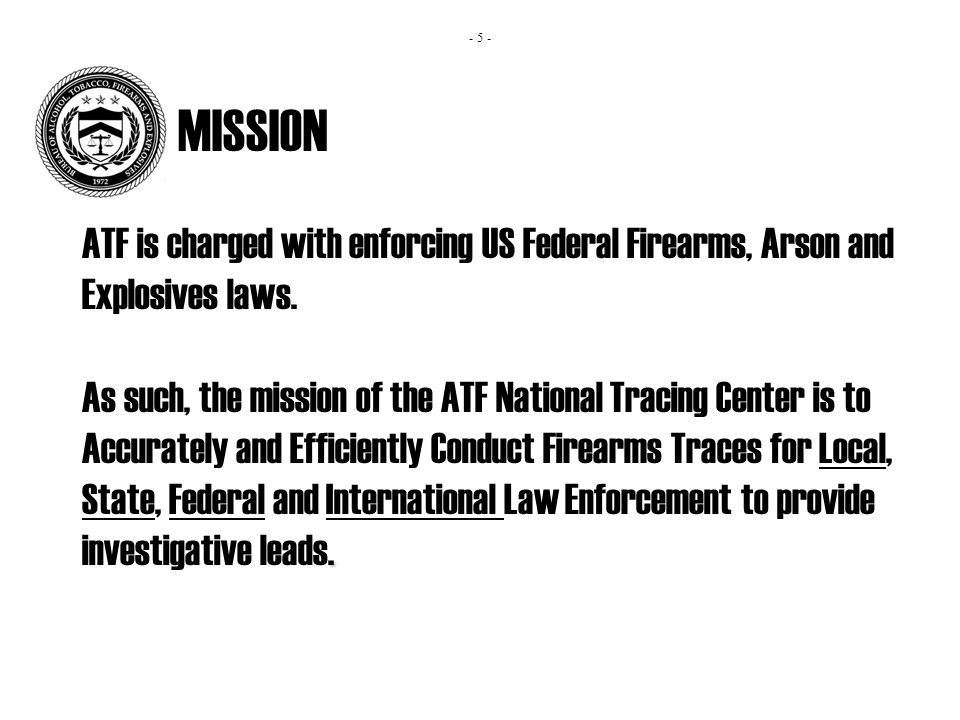 MISSION ATF is charged with enforcing US Federal Firearms, Arson and Explosives laws..