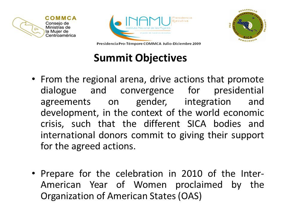Summit Objectives From the regional arena, drive actions that promote dialogue and convergence for presidential agreements on gender, integration and development, in the context of the world economic crisis, such that the different SICA bodies and international donors commit to giving their support for the agreed actions.