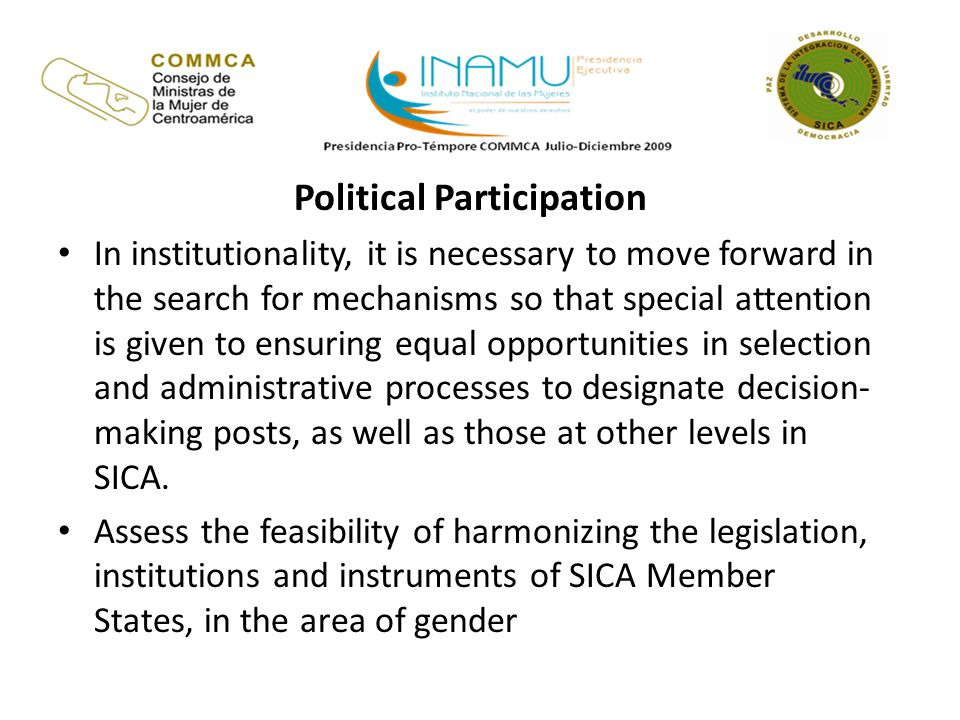 Political Participation In institutionality, it is necessary to move forward in the search for mechanisms so that special attention is given to ensuring equal opportunities in selection and administrative processes to designate decision- making posts, as well as those at other levels in SICA.