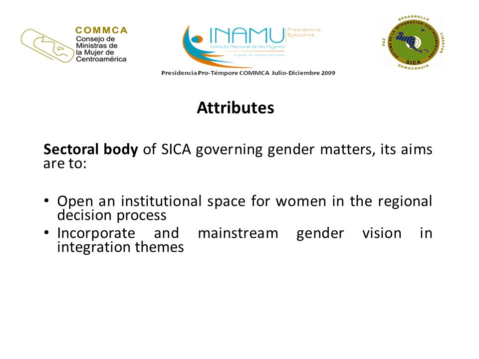 Attributes Sectoral body of SICA governing gender matters, its aims are to: Open an institutional space for women in the regional decision process Incorporate and mainstream gender vision in integration themes