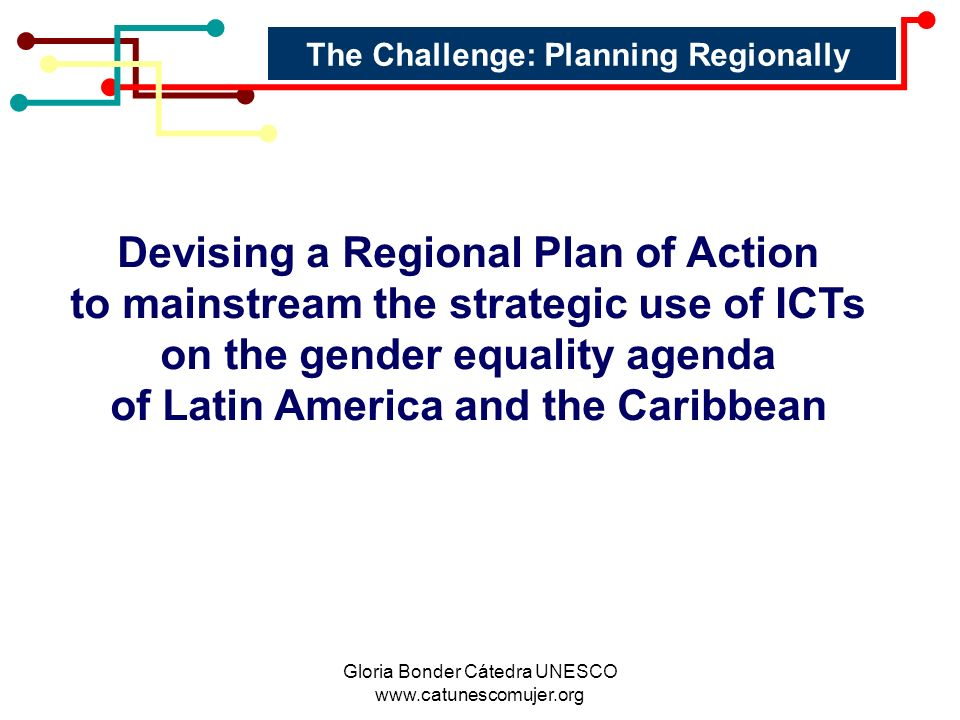 Gloria Bonder Cátedra UNESCO www.catunescomujer.org The Challenge: Planning Regionally Devising a Regional Plan of Action to mainstream the strategic use of ICTs on the gender equality agenda of Latin America and the Caribbean