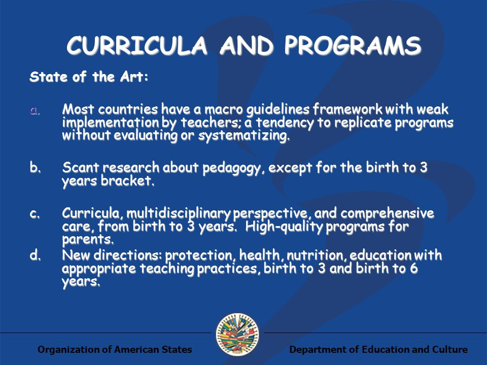 Department of Education and CultureOrganization of American States CURRICULA AND PROGRAMS State of the Art: a.Most countries have a macro guidelines framework with weak implementation by teachers; a tendency to replicate programs without evaluating or systematizing.