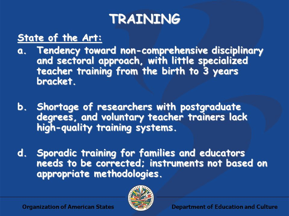 Department of Education and CultureOrganization of American States TRAINING State of the Art: a.Tendency toward non-comprehensive disciplinary and sectoral approach, with little specialized teacher training from the birth to 3 years bracket.
