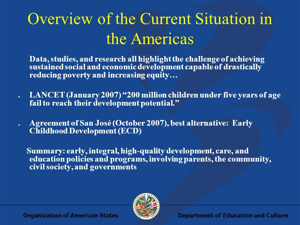 Department of Education and CultureOrganization of American States Overview of the Current Situation in the Americas Data, studies, and research all highlight the challenge of achieving sustained social and economic development capable of drastically reducing poverty and increasing equity….LANCET (January 2007) 200 million children under five years of age fail to reach their development potential..Agreement of San José (October 2007), best alternative: Early Childhood Development (ECD) Summary: early, integral, high-quality development, care, and education policies and programs, involving parents, the community, civil society, and governments