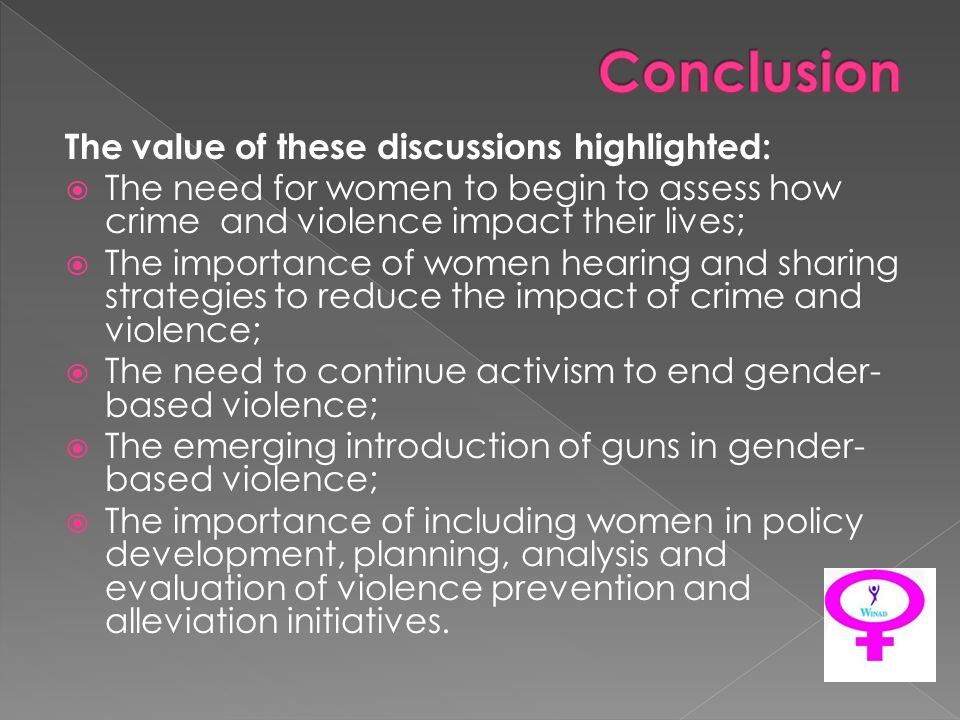 The value of these discussions highlighted: The need for women to begin to assess how crime and violence impact their lives; The importance of women hearing and sharing strategies to reduce the impact of crime and violence; The need to continue activism to end gender- based violence; The emerging introduction of guns in gender- based violence; The importance of including women in policy development, planning, analysis and evaluation of violence prevention and alleviation initiatives.