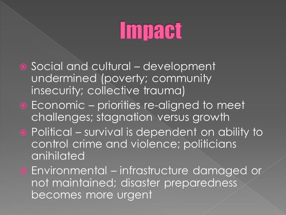 Social and cultural – development undermined (poverty; community insecurity; collective trauma) Economic – priorities re-aligned to meet challenges; stagnation versus growth Political – survival is dependent on ability to control crime and violence; politicians anihilated Environmental – infrastructure damaged or not maintained; disaster preparedness becomes more urgent