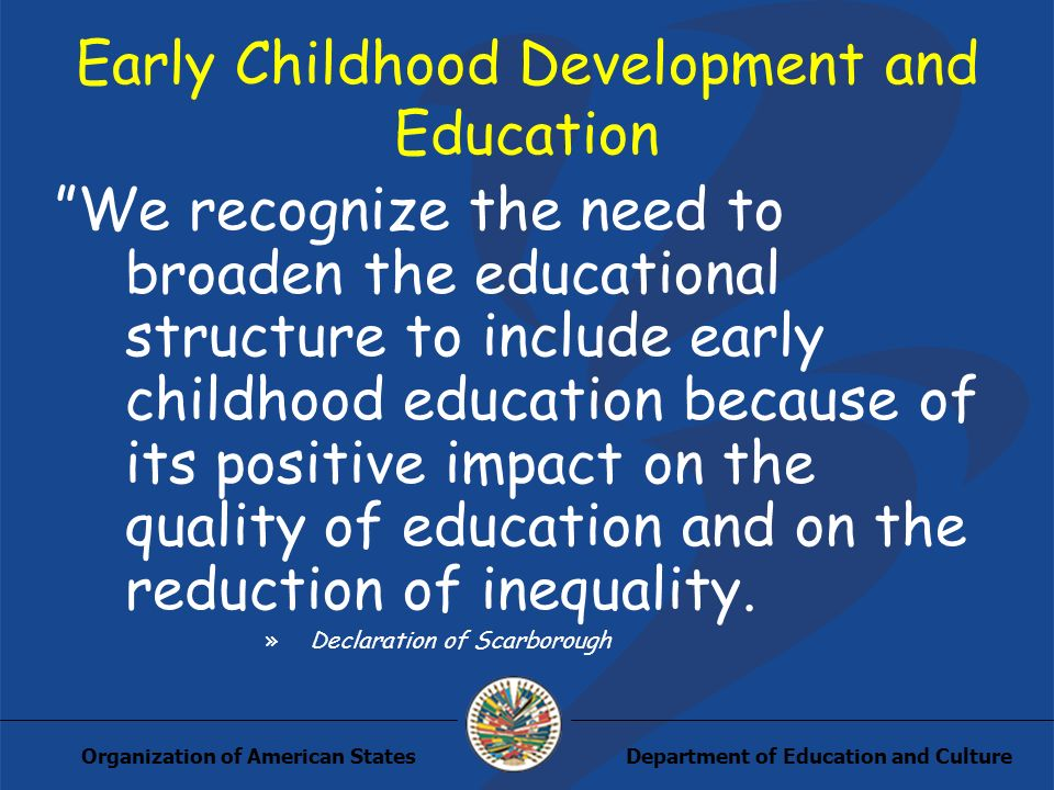 Department of Education and CultureOrganization of American States Early Childhood Development and Education We recognize the need to broaden the educational structure to include early childhood education because of its positive impact on the quality of education and on the reduction of inequality.