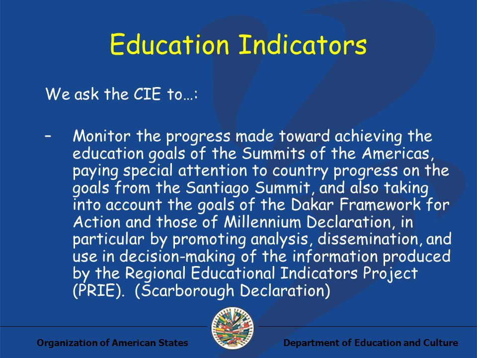 Department of Education and CultureOrganization of American States Education Indicators We ask the CIE to…: –Monitor the progress made toward achieving the education goals of the Summits of the Americas, paying special attention to country progress on the goals from the Santiago Summit, and also taking into account the goals of the Dakar Framework for Action and those of Millennium Declaration, in particular by promoting analysis, dissemination, and use in decision-making of the information produced by the Regional Educational Indicators Project (PRIE).