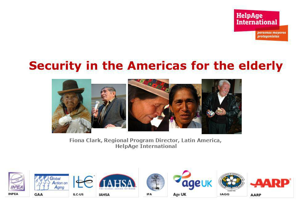 Security in the Americas for the elderly Fiona Clark, Regional Program Director, Latin America, HelpAge International