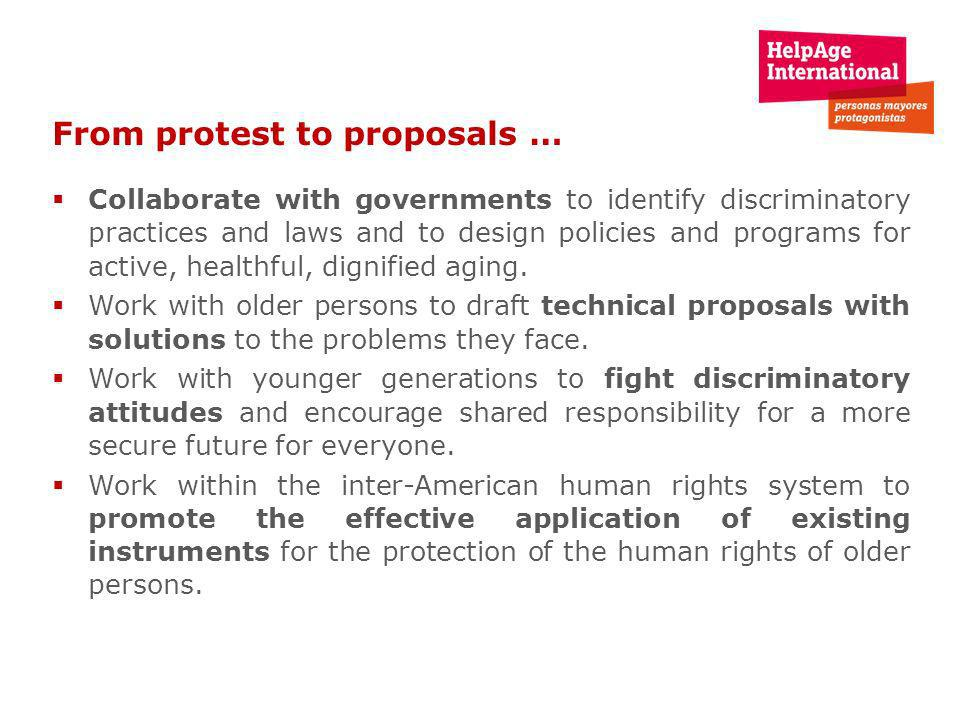 From protest to proposals … Collaborate with governments to identify discriminatory practices and laws and to design policies and programs for active, healthful, dignified aging.
