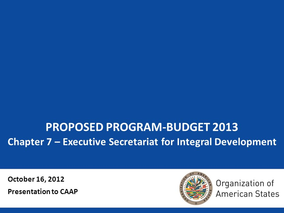 PROPOSED PROGRAM-BUDGET 2013 Chapter 7 – Executive Secretariat for Integral Development October 16, 2012 Presentation to CAAP
