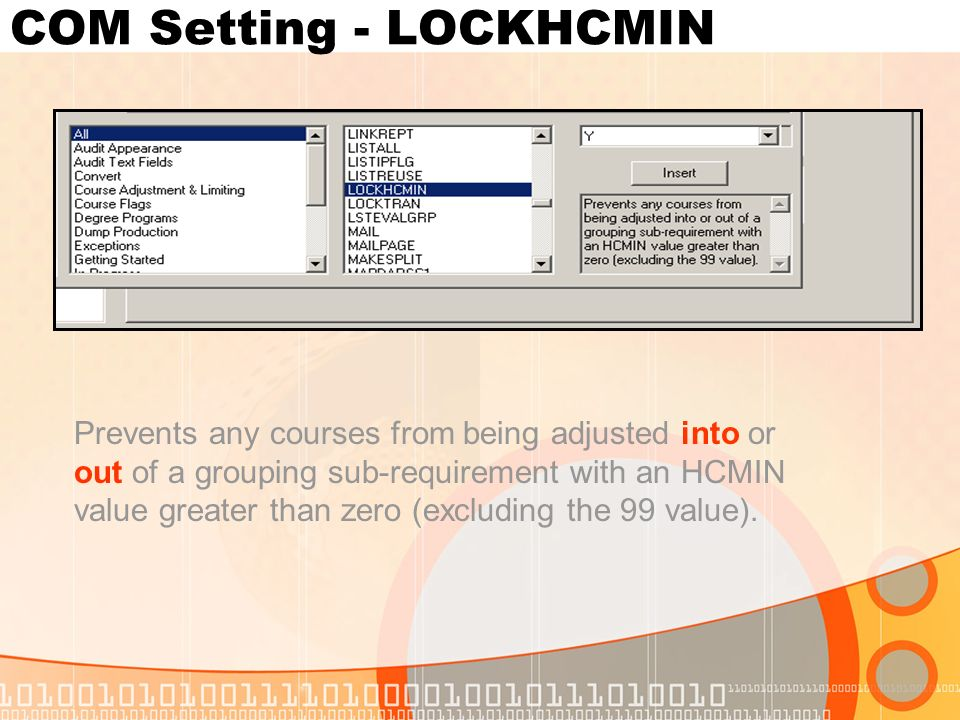 COM Setting - LOCKHCMIN Prevents any courses from being adjusted into or out of a grouping sub-requirement with an HCMIN value greater than zero (excluding the 99 value).