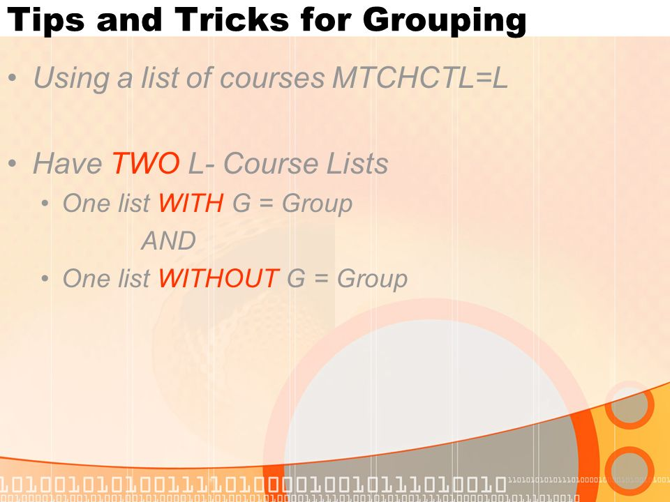 Tips and Tricks for Grouping Using a list of courses MTCHCTL=L Have TWO L- Course Lists One list WITH G = Group AND One list WITHOUT G = Group