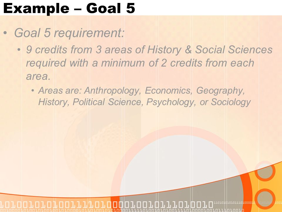 Example – Goal 5 Goal 5 requirement: 9 credits from 3 areas of History & Social Sciences required with a minimum of 2 credits from each area.