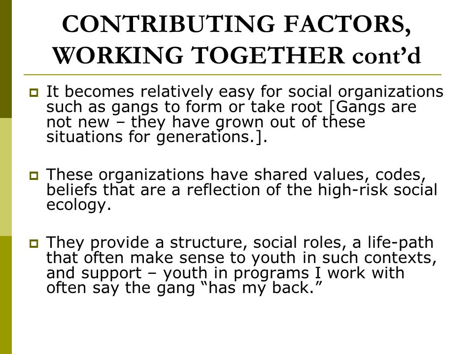 CONTRIBUTING FACTORS, WORKING TOGETHER contd It becomes relatively easy for social organizations such as gangs to form or take root [Gangs are not new – they have grown out of these situations for generations.].