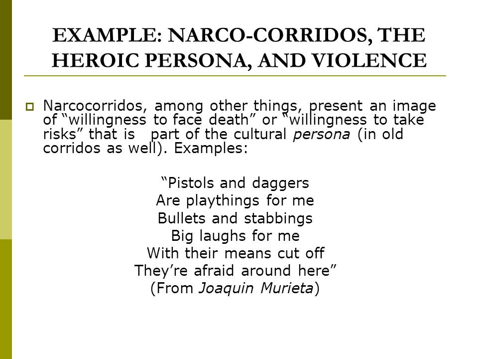 EXAMPLE: NARCO-CORRIDOS, THE HEROIC PERSONA, AND VIOLENCE Narcocorridos, among other things, present an image of willingness to face death or willingness to take risks that is part of the cultural persona (in old corridos as well).