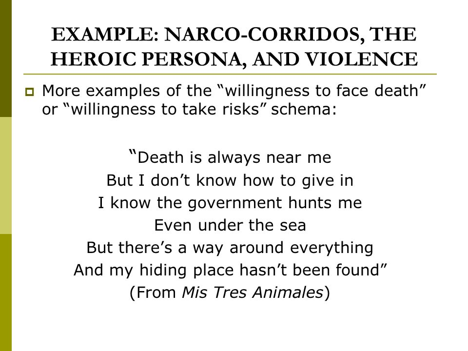 EXAMPLE: NARCO-CORRIDOS, THE HEROIC PERSONA, AND VIOLENCE More examples of the willingness to face death or willingness to take risks schema: Death is always near me But I dont know how to give in I know the government hunts me Even under the sea But theres a way around everything And my hiding place hasnt been found (From Mis Tres Animales)