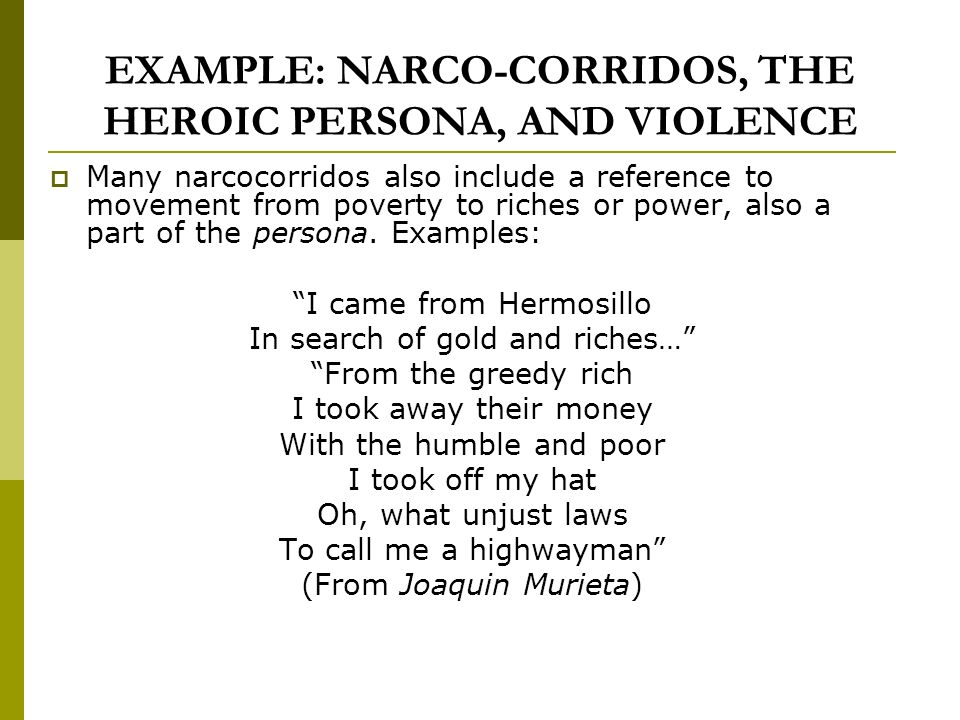 EXAMPLE: NARCO-CORRIDOS, THE HEROIC PERSONA, AND VIOLENCE Many narcocorridos also include a reference to movement from poverty to riches or power, also a part of the persona.