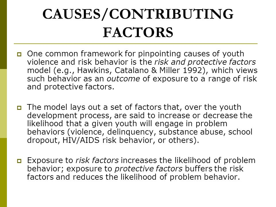CAUSES/CONTRIBUTING FACTORS One common framework for pinpointing causes of youth violence and risk behavior is the risk and protective factors model (e.g., Hawkins, Catalano & Miller 1992), which views such behavior as an outcome of exposure to a range of risk and protective factors.