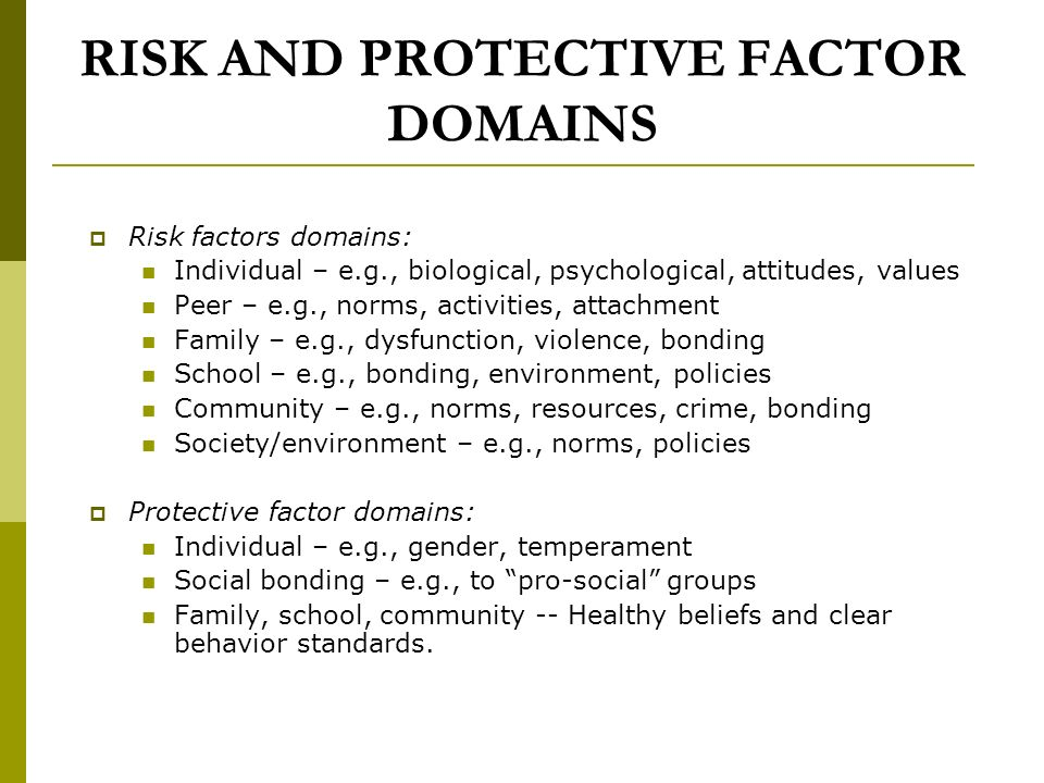 RISK AND PROTECTIVE FACTOR DOMAINS Risk factors domains: Individual – e.g., biological, psychological, attitudes, values Peer – e.g., norms, activities, attachment Family – e.g., dysfunction, violence, bonding School – e.g., bonding, environment, policies Community – e.g., norms, resources, crime, bonding Society/environment – e.g., norms, policies Protective factor domains: Individual – e.g., gender, temperament Social bonding – e.g., to pro-social groups Family, school, community -- Healthy beliefs and clear behavior standards.