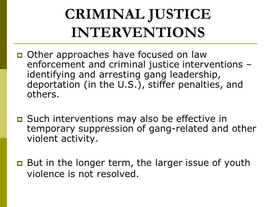 CRIMINAL JUSTICE INTERVENTIONS Other approaches have focused on law enforcement and criminal justice interventions – identifying and arresting gang leadership, deportation (in the U.S.), stiffer penalties, and others.