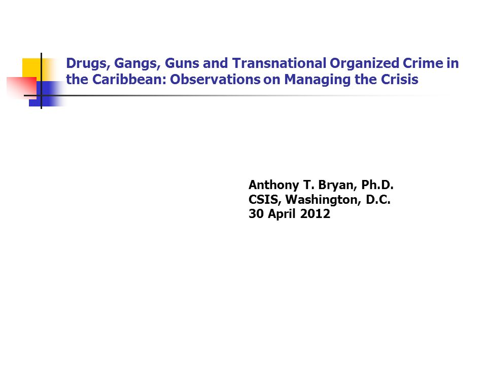 Drugs, Gangs, Guns and Transnational Organized Crime in the Caribbean: Observations on Managing the Crisis Anthony T.