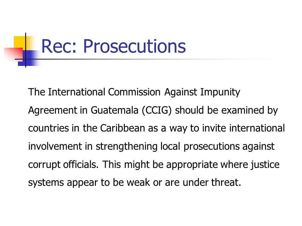 Rec: Prosecutions The International Commission Against Impunity Agreement in Guatemala (CCIG) should be examined by countries in the Caribbean as a way to invite international involvement in strengthening local prosecutions against corrupt officials.