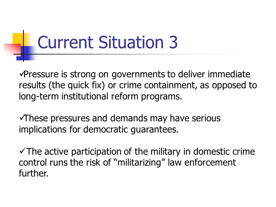 Pressure is strong on governments to deliver immediate results (the quick fix) or crime containment, as opposed to long-term institutional reform programs.