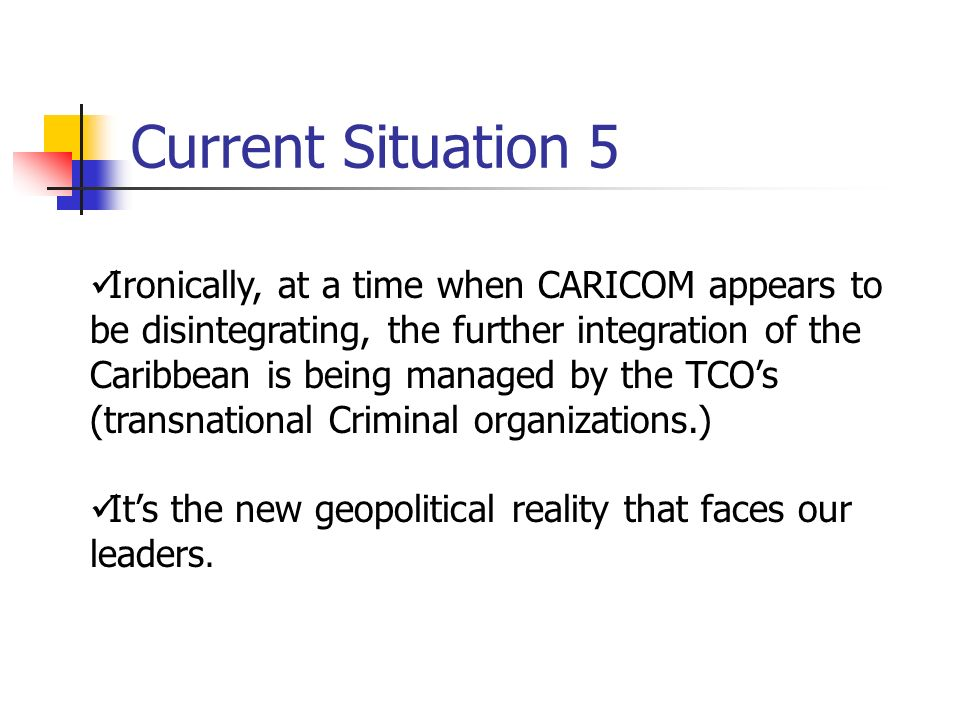 Current Situation 5 Ironically, at a time when CARICOM appears to be disintegrating, the further integration of the Caribbean is being managed by the TCOs (transnational Criminal organizations.) Its the new geopolitical reality that faces our leaders.