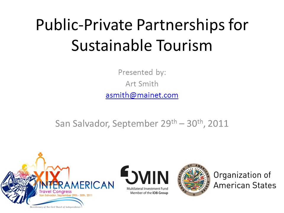 Public-Private Partnerships for Sustainable Tourism Presented by: Art Smith asmith@mainet.com San Salvador, September 29 th – 30 th, 2011