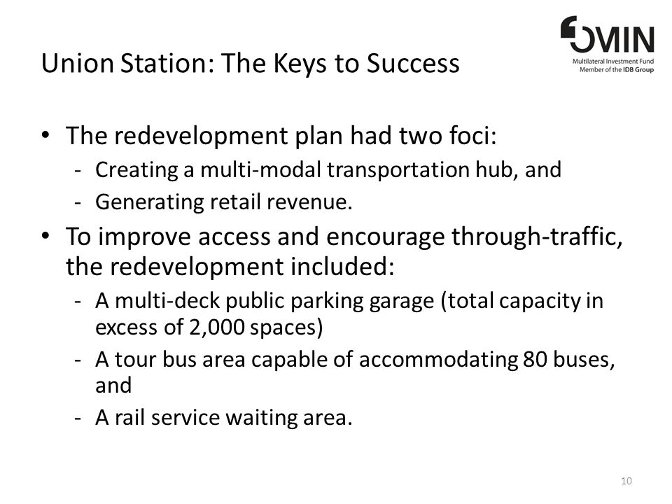 Union Station: The Keys to Success The redevelopment plan had two foci: -Creating a multi-modal transportation hub, and -Generating retail revenue.