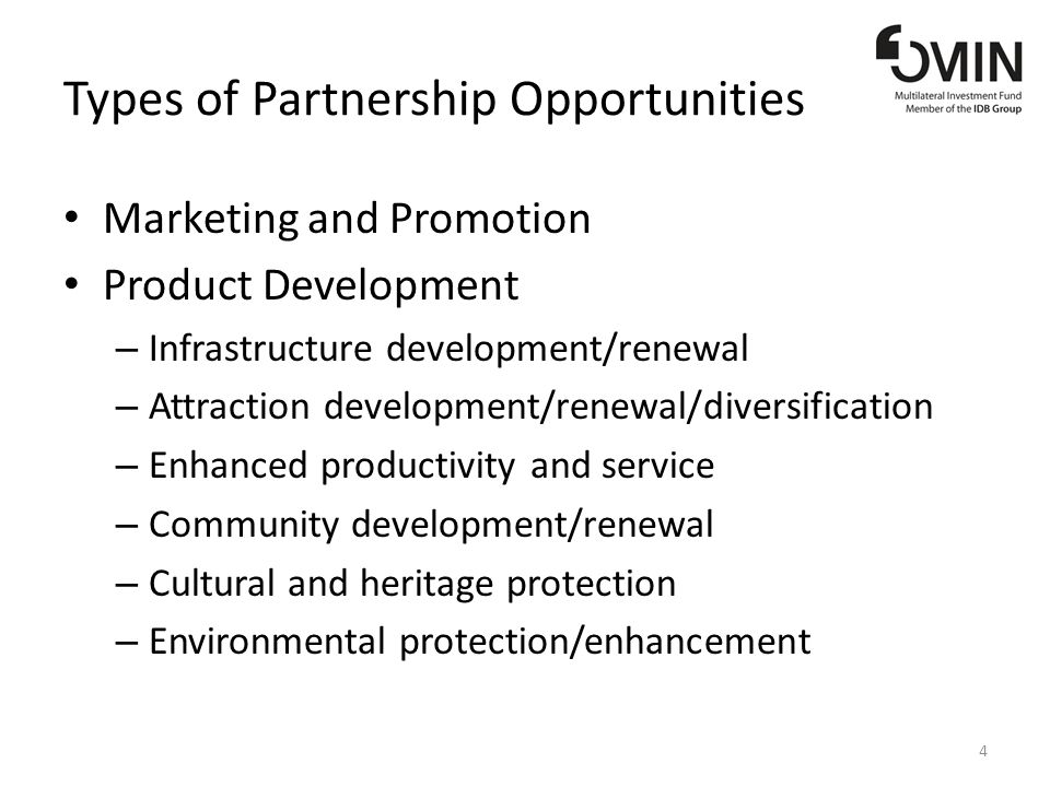 Types of Partnership Opportunities Marketing and Promotion Product Development – Infrastructure development/renewal – Attraction development/renewal/diversification – Enhanced productivity and service – Community development/renewal – Cultural and heritage protection – Environmental protection/enhancement 4