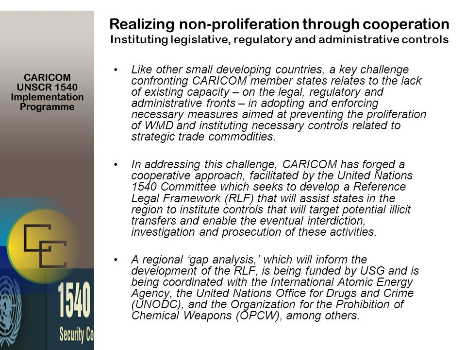 Like other small developing countries, a key challenge confronting CARICOM member states relates to the lack of existing capacity – on the legal, regulatory and administrative fronts – in adopting and enforcing necessary measures aimed at preventing the proliferation of WMD and instituting necessary controls related to strategic trade commodities.