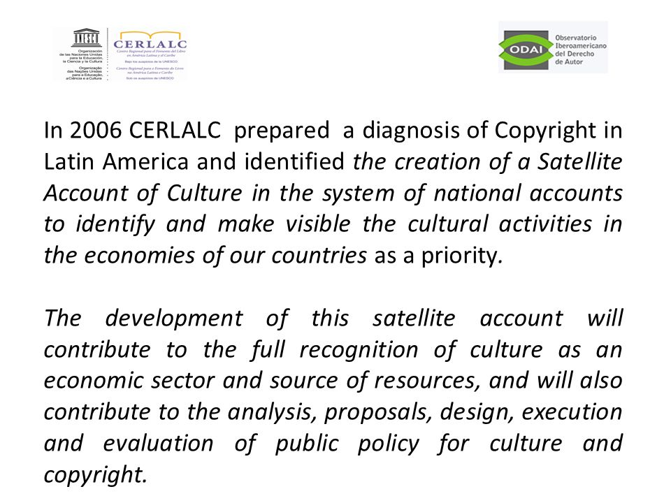 In 2006 CERLALC prepared a diagnosis of Copyright in Latin America and identified the creation of a Satellite Account of Culture in the system of national accounts to identify and make visible the cultural activities in the economies of our countries as a priority.