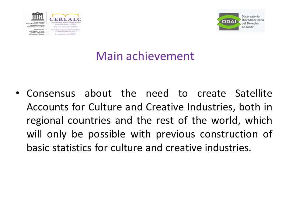 Main achievement Consensus about the need to create Satellite Accounts for Culture and Creative Industries, both in regional countries and the rest of the world, which will only be possible with previous construction of basic statistics for culture and creative industries.