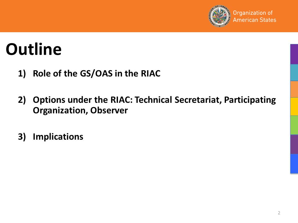 Outline 1) Role of the GS/OAS in the RIAC 2) Options under the RIAC: Technical Secretariat, Participating Organization, Observer 3) Implications 2