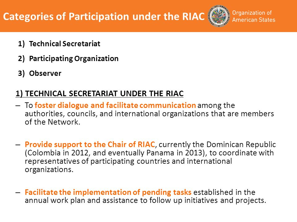 Categories of Participation under the RIAC 1) TECHNICAL SECRETARIAT UNDER THE RIAC – To foster dialogue and facilitate communication among the authorities, councils, and international organizations that are members of the Network.