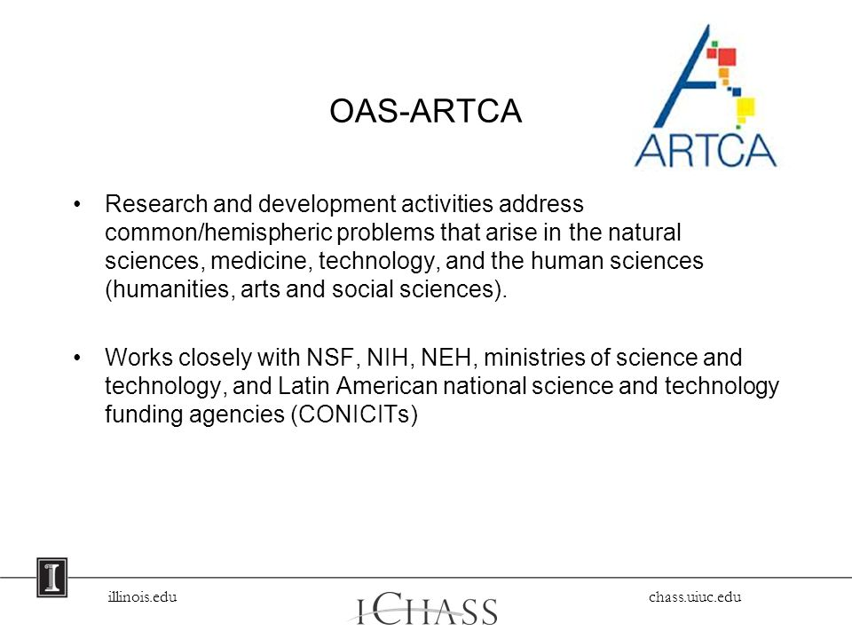 illinois.edu chass.uiuc.edu OAS-ARTCA Research and development activities address common/hemispheric problems that arise in the natural sciences, medicine, technology, and the human sciences (humanities, arts and social sciences).