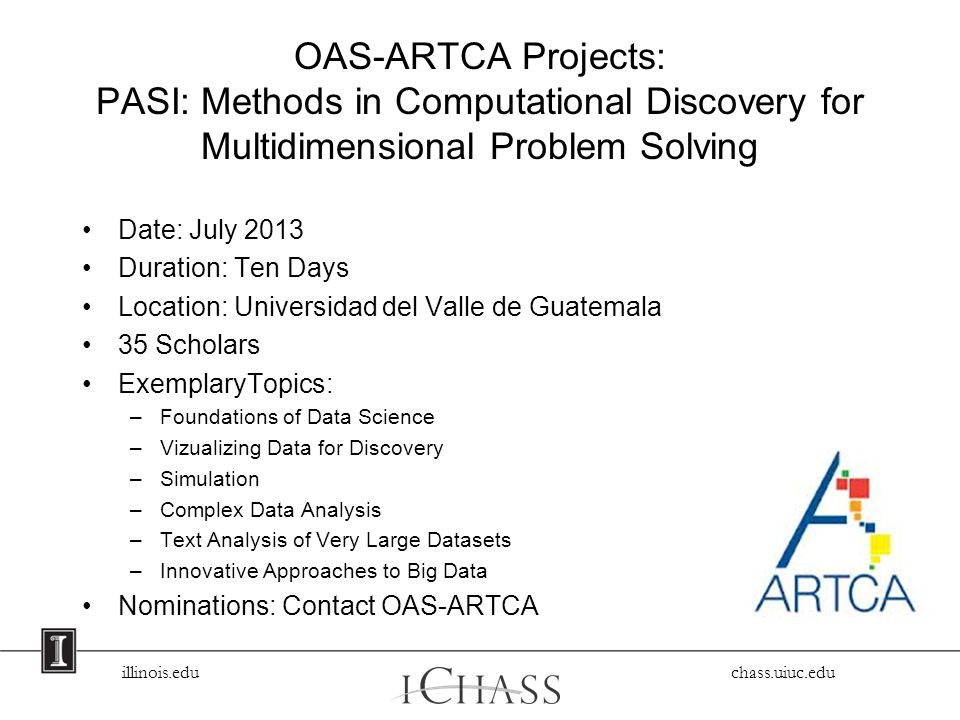 illinois.edu chass.uiuc.edu OAS-ARTCA Projects: PASI: Methods in Computational Discovery for Multidimensional Problem Solving Date: July 2013 Duration: Ten Days Location: Universidad del Valle de Guatemala 35 Scholars ExemplaryTopics: –Foundations of Data Science –Vizualizing Data for Discovery –Simulation –Complex Data Analysis –Text Analysis of Very Large Datasets –Innovative Approaches to Big Data Nominations: Contact OAS-ARTCA