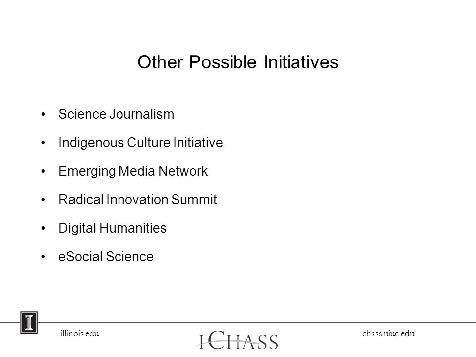 illinois.edu chass.uiuc.edu Other Possible Initiatives Science Journalism Indigenous Culture Initiative Emerging Media Network Radical Innovation Summit Digital Humanities eSocial Science