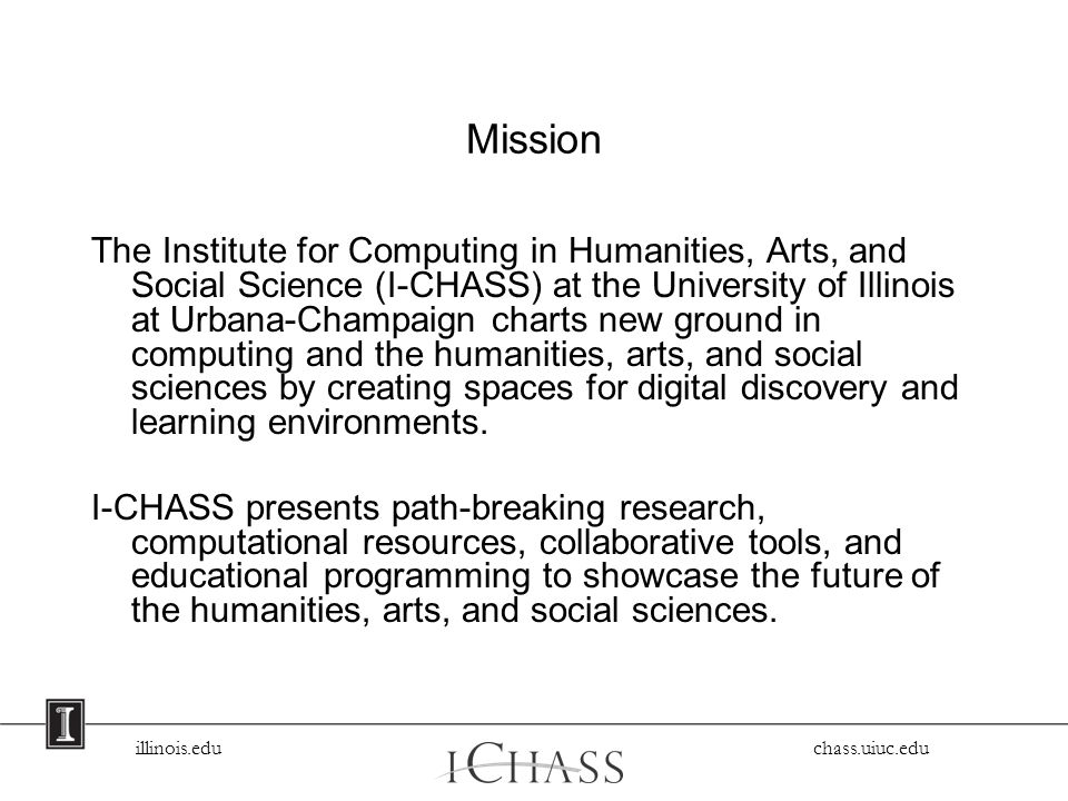 illinois.edu chass.uiuc.edu Mission The Institute for Computing in Humanities, Arts, and Social Science (I-CHASS) at the University of Illinois at Urbana-Champaign charts new ground in computing and the humanities, arts, and social sciences by creating spaces for digital discovery and learning environments.