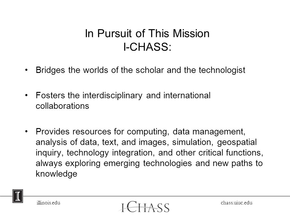 illinois.edu chass.uiuc.edu In Pursuit of This Mission I-CHASS: Bridges the worlds of the scholar and the technologist Fosters the interdisciplinary and international collaborations Provides resources for computing, data management, analysis of data, text, and images, simulation, geospatial inquiry, technology integration, and other critical functions, always exploring emerging technologies and new paths to knowledge