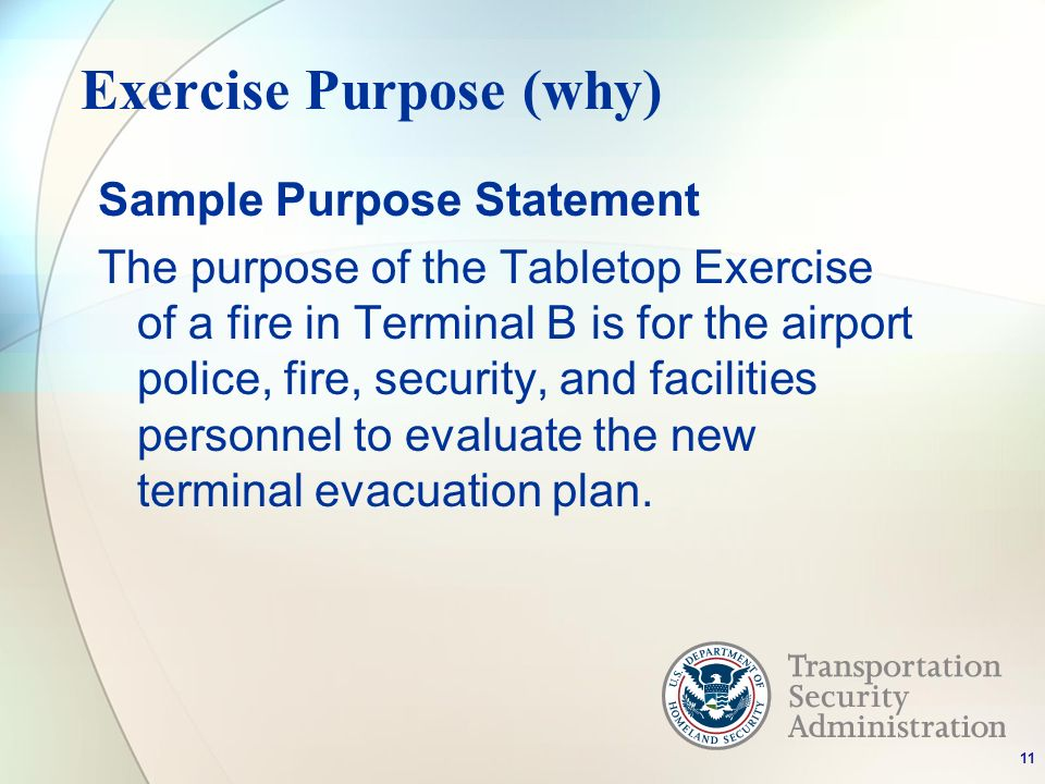 Exercise Purpose (why) Sample Purpose Statement The purpose of the Tabletop Exercise of a fire in Terminal B is for the airport police, fire, security, and facilities personnel to evaluate the new terminal evacuation plan.