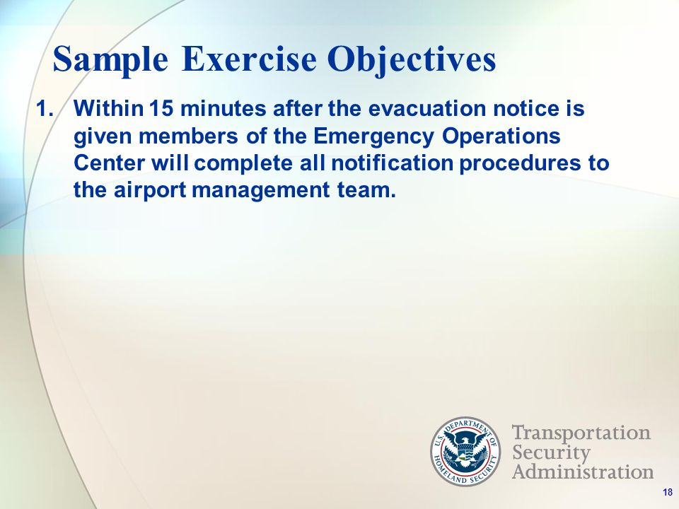 Sample Exercise Objectives 1.Within 15 minutes after the evacuation notice is given members of the Emergency Operations Center will complete all notification procedures to the airport management team.