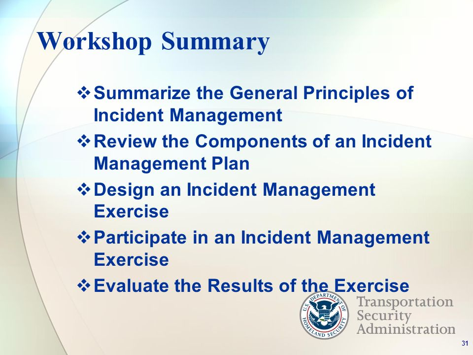 Workshop Summary Summarize the General Principles of Incident Management Review the Components of an Incident Management Plan Design an Incident Management Exercise Participate in an Incident Management Exercise Evaluate the Results of the Exercise 31