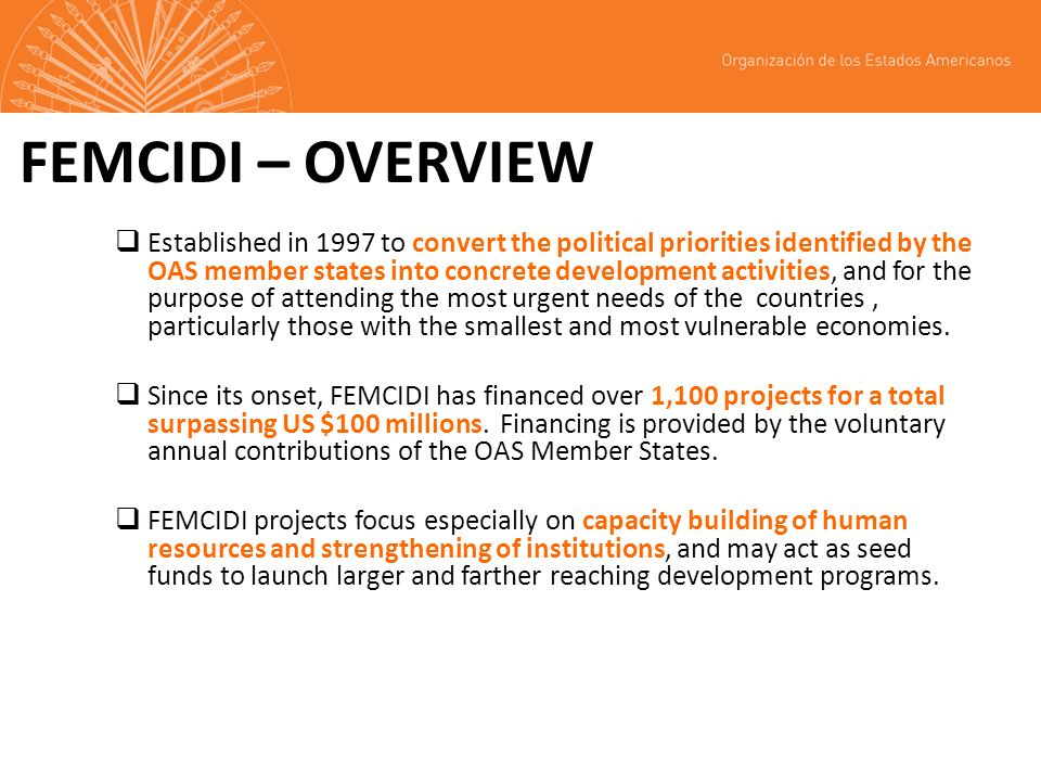 FEMCIDI – OVERVIEW Established in 1997 to convert the political priorities identified by the OAS member states into concrete development activities, and for the purpose of attending the most urgent needs of the countries, particularly those with the smallest and most vulnerable economies.