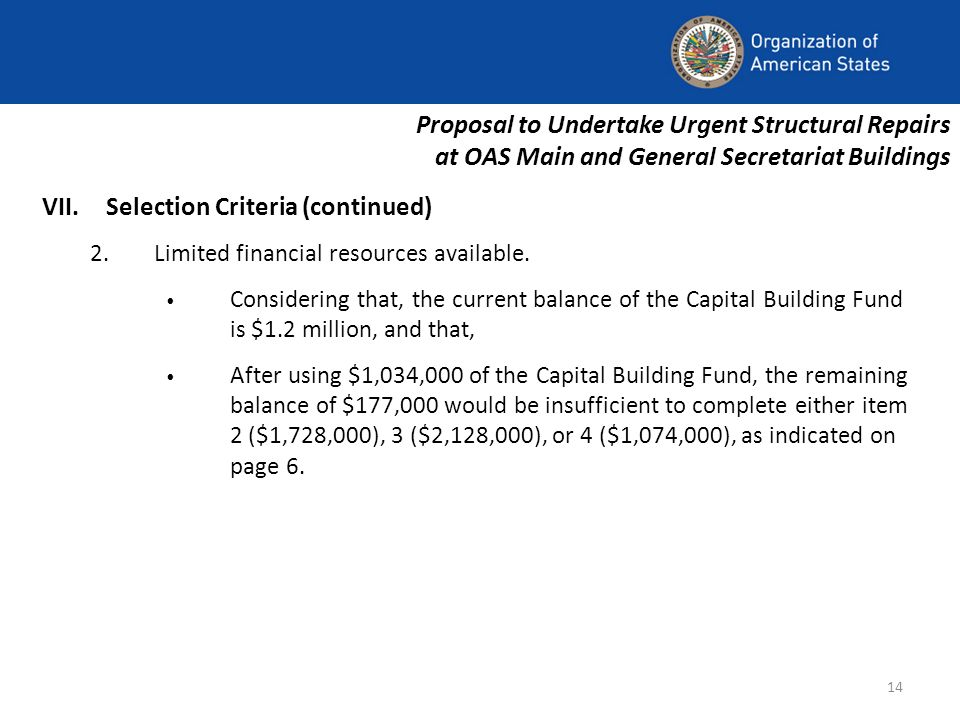 14 Proposal to Undertake Urgent Structural Repairs at OAS Main and General Secretariat Buildings VII.Selection Criteria (continued) 2.Limited financial resources available.